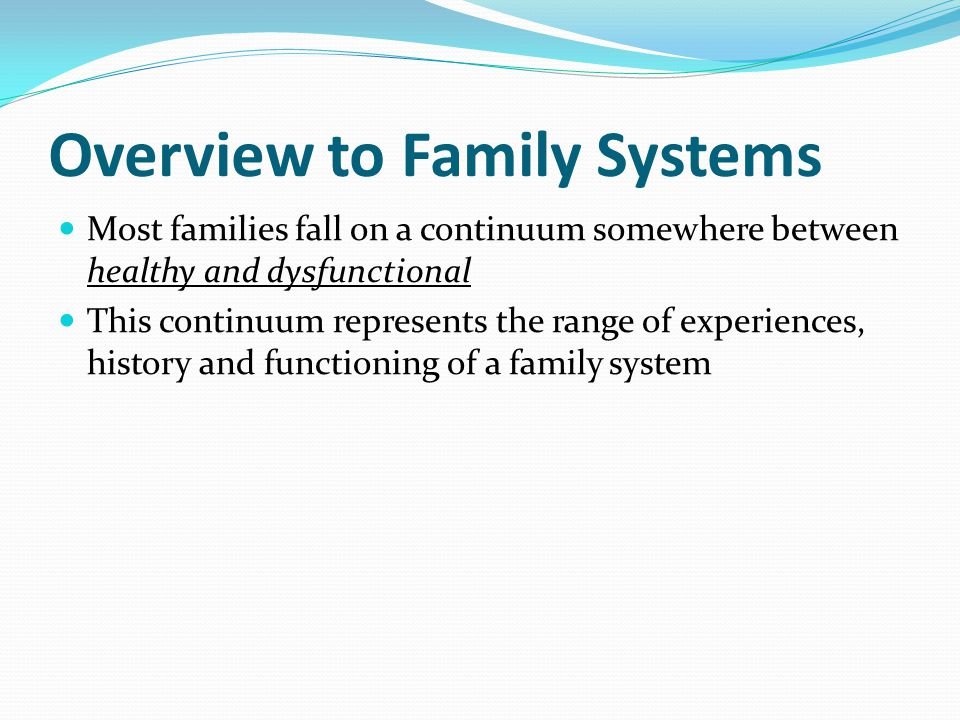 Overview to Family Systems Most families fall on a continuum somewhere between healthy and dysfunctional This continuum represents the range of experiences, history and functioning of a family system