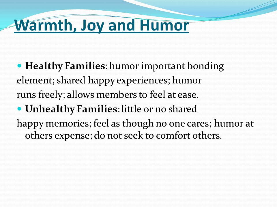 Warmth, Joy and Humor Healthy Families: humor important bonding element; shared happy experiences; humor runs freely; allows members to feel at ease.