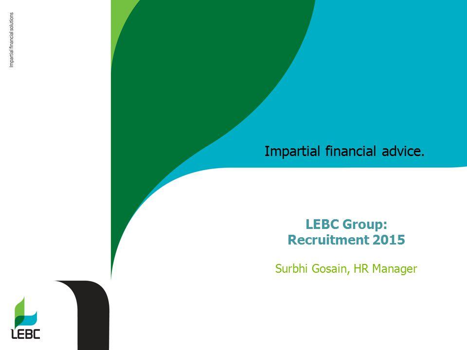 Impartial financial advice. LEBC Group: Recruitment 2015 Surbhi Gosain, HR Manager