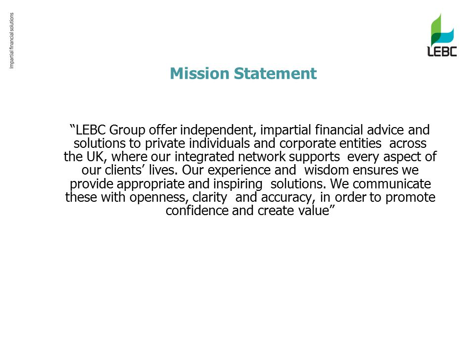 Mission Statement LEBC Group offer independent, impartial financial advice and solutions to private individuals and corporate entities across the UK, where our integrated network supports every aspect of our clients' lives.