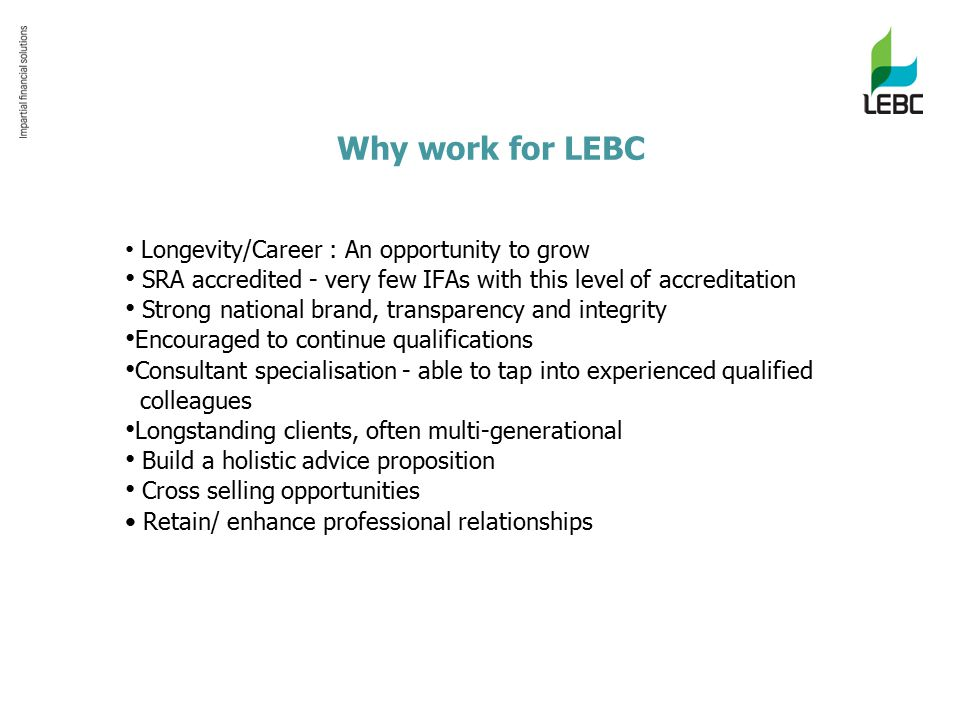 Why work for LEBC Longevity/Career : An opportunity to grow SRA accredited - very few IFAs with this level of accreditation Strong national brand, transparency and integrity Encouraged to continue qualifications Consultant specialisation - able to tap into experienced qualified colleagues Longstanding clients, often multi-generational Build a holistic advice proposition Cross selling opportunities Retain/ enhance professional relationships