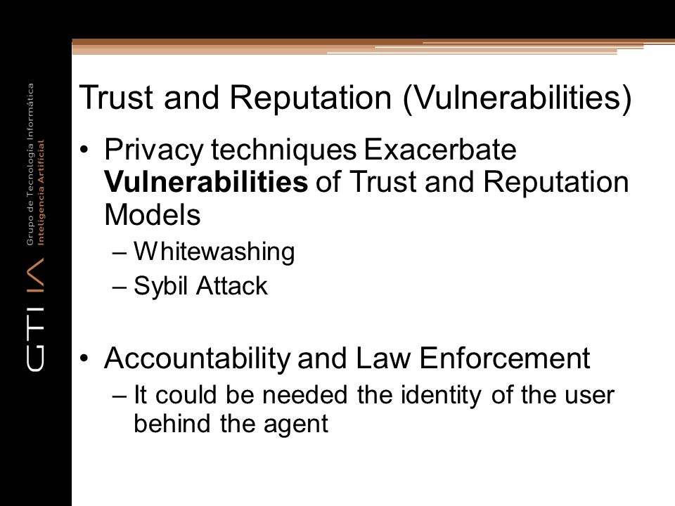 Trust and Reputation (Vulnerabilities) Privacy techniques Exacerbate Vulnerabilities of Trust and Reputation Models –Whitewashing –Sybil Attack Accountability and Law Enforcement –It could be needed the identity of the user behind the agent