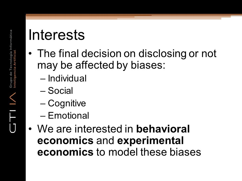 Interests The final decision on disclosing or not may be affected by biases: –Individual –Social –Cognitive –Emotional We are interested in behavioral economics and experimental economics to model these biases