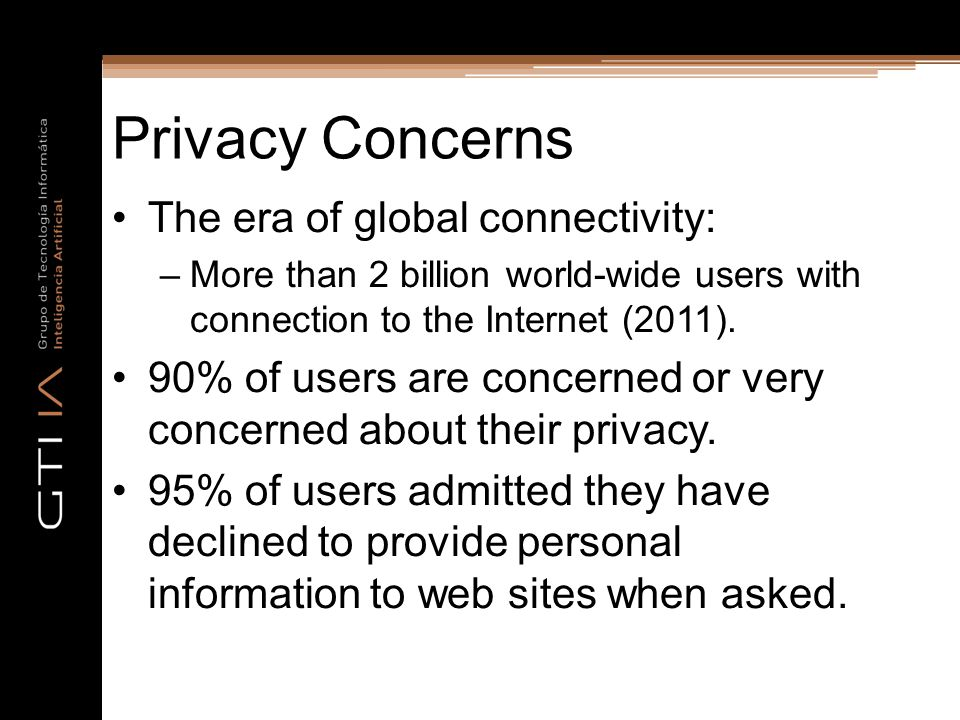 Privacy Concerns The era of global connectivity: –More than 2 billion world-wide users with connection to the Internet (2011).