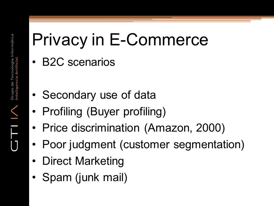 Privacy in E-Commerce B2C scenarios Secondary use of data Profiling (Buyer profiling) Price discrimination (Amazon, 2000) Poor judgment (customer segmentation) Direct Marketing Spam (junk mail)