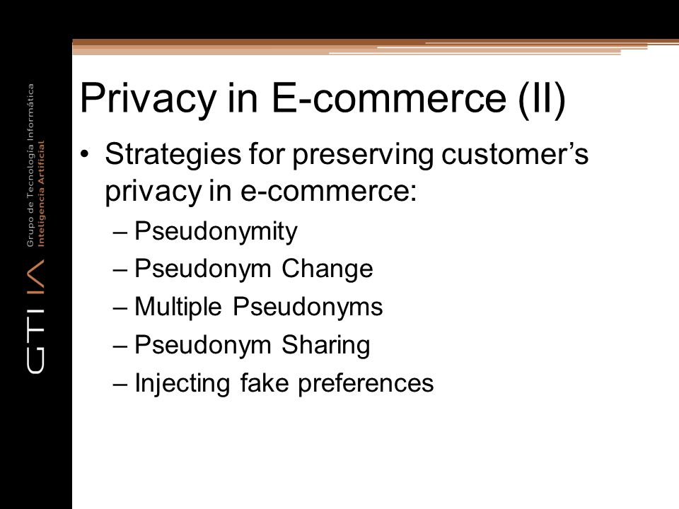 Privacy in E-commerce (II) Strategies for preserving customer's privacy in e-commerce: –Pseudonymity –Pseudonym Change –Multiple Pseudonyms –Pseudonym Sharing –Injecting fake preferences
