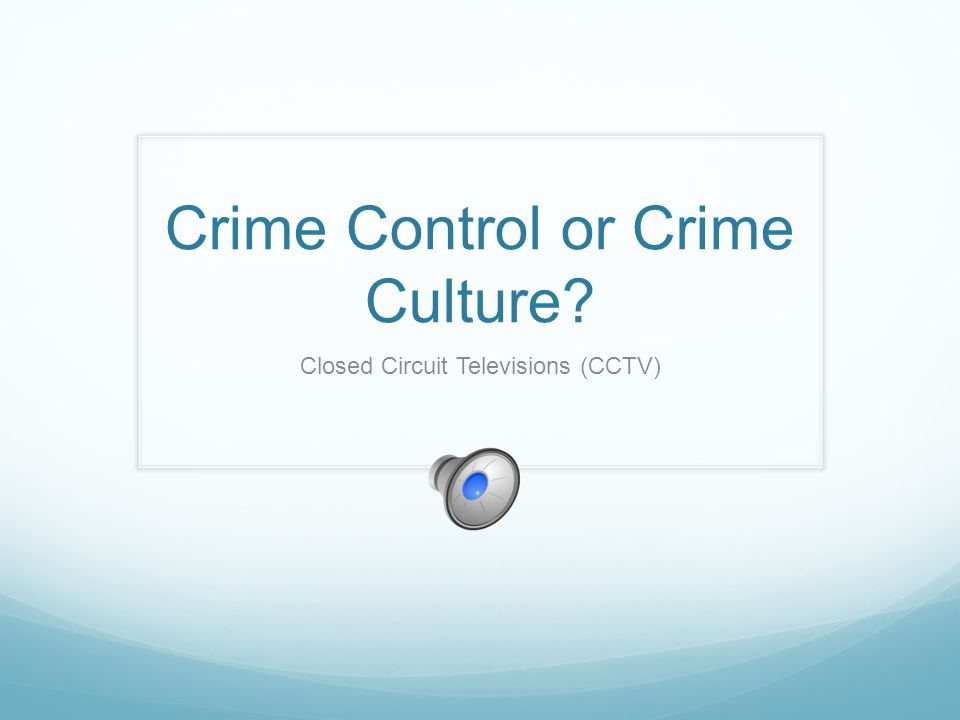 Crime Control or Crime Culture? Closed Circuit Televisions (CCTV)