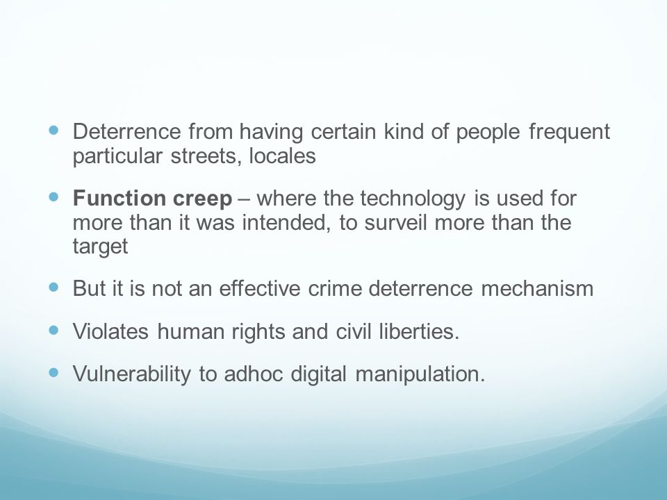 Deterrence from having certain kind of people frequent particular streets, locales Function creep – where the technology is used for more than it was intended, to surveil more than the target But it is not an effective crime deterrence mechanism Violates human rights and civil liberties.