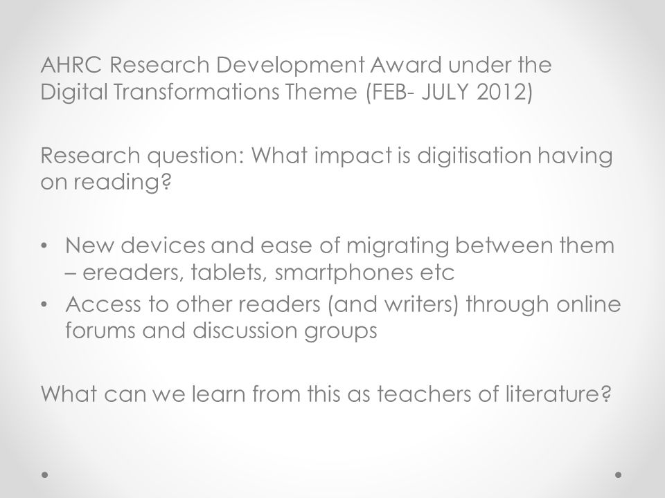 AHRC Research Development Award under the Digital Transformations Theme (FEB- JULY 2012) Research question: What impact is digitisation having on reading.