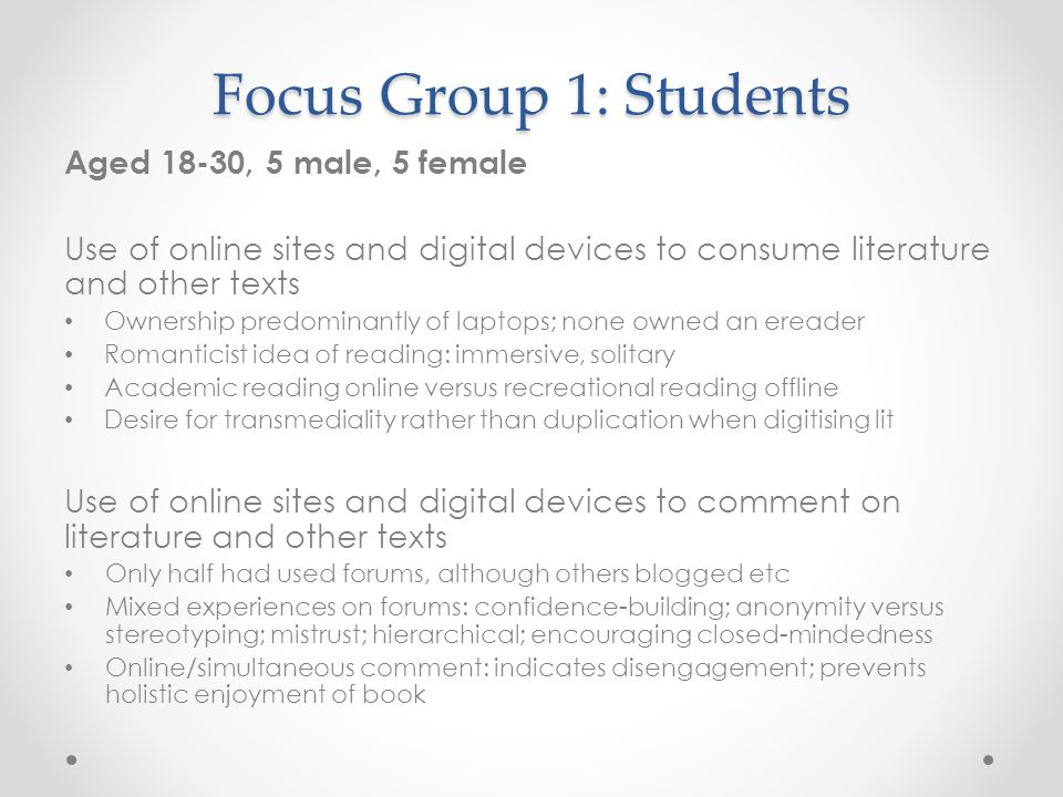 Focus Group 1: Students Aged 18-30, 5 male, 5 female Use of online sites and digital devices to consume literature and other texts Ownership predominantly of laptops; none owned an ereader Romanticist idea of reading: immersive, solitary Academic reading online versus recreational reading offline Desire for transmediality rather than duplication when digitising lit Use of online sites and digital devices to comment on literature and other texts Only half had used forums, although others blogged etc Mixed experiences on forums: confidence-building; anonymity versus stereotyping; mistrust; hierarchical; encouraging closed-mindedness Online/simultaneous comment: indicates disengagement; prevents holistic enjoyment of book