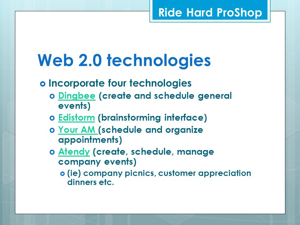 Web 2.0 technologies  Incorporate four technologies  Dingbee (create and schedule general events) Dingbee  Edistorm (brainstorming interface) Edistorm  Your AM (schedule and organize appointments) Your AM  Atendy (create, schedule, manage company events) Atendy  (ie) company picnics, customer appreciation dinners etc.