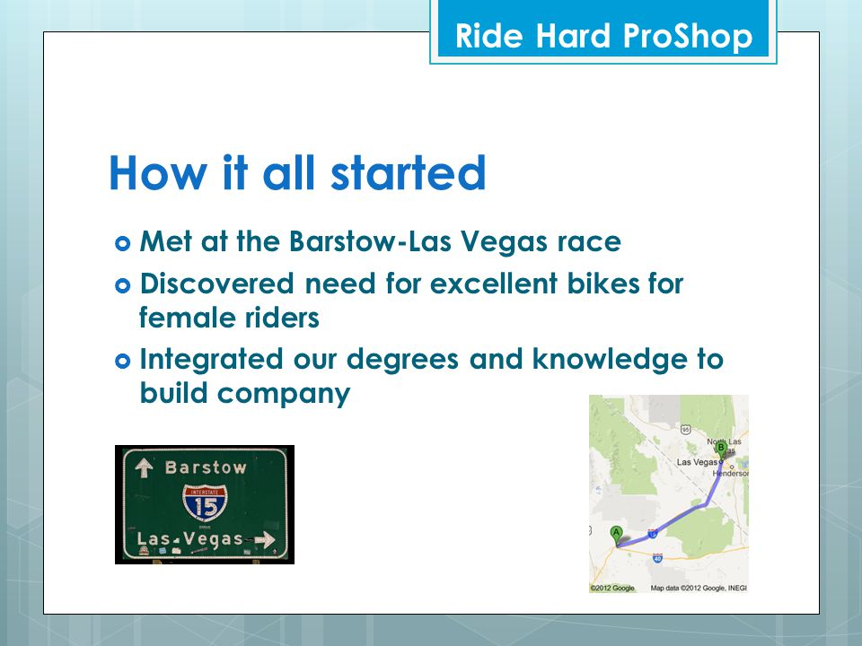 How it all started  Met at the Barstow-Las Vegas race  Discovered need for excellent bikes for female riders  Integrated our degrees and knowledge to build company Ride Hard ProShop