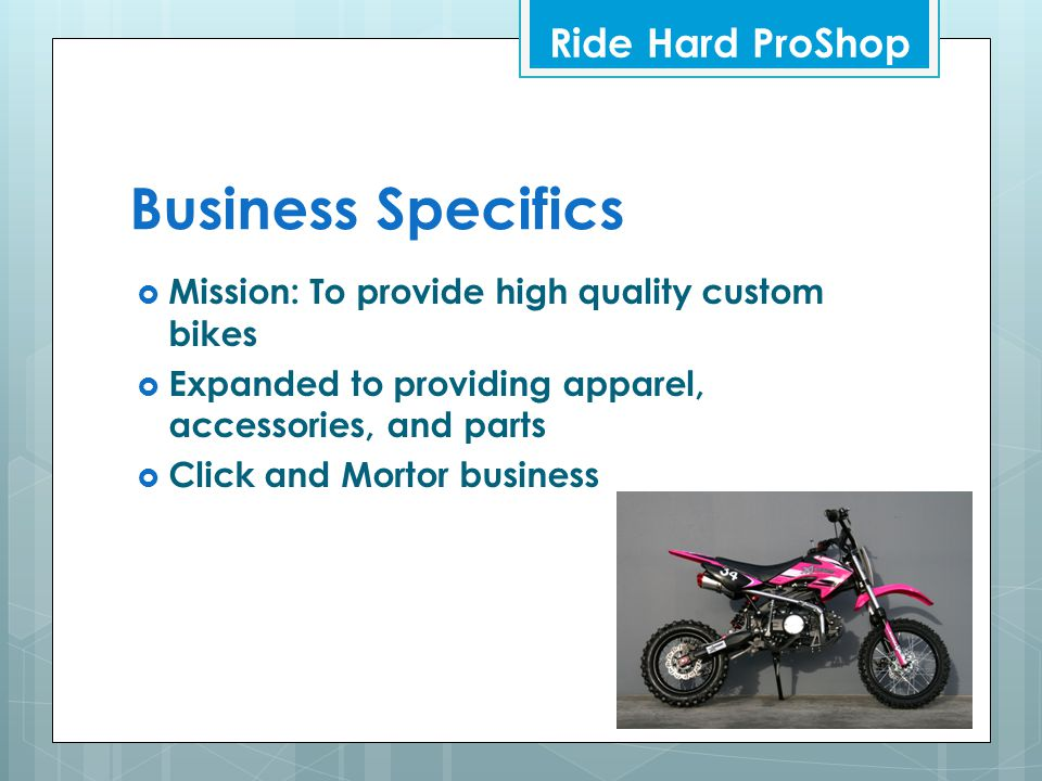 Business Specifics  Mission: To provide high quality custom bikes  Expanded to providing apparel, accessories, and parts  Click and Mortor business Ride Hard ProShop