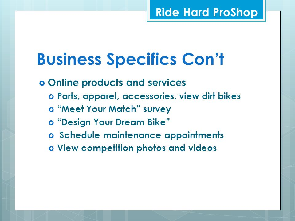 Business Specifics Con't  Online products and services  Parts, apparel, accessories, view dirt bikes  Meet Your Match survey  Design Your Dream Bike  Schedule maintenance appointments  View competition photos and videos Ride Hard ProShop