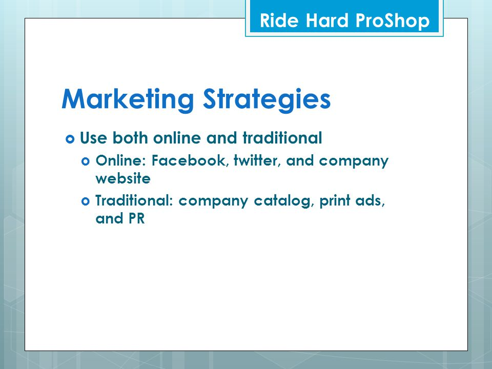Marketing Strategies  Use both online and traditional  Online: Facebook, twitter, and company website  Traditional: company catalog, print ads, and PR Ride Hard ProShop