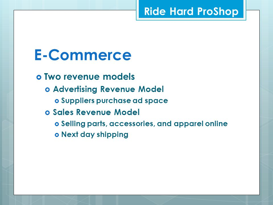 E-Commerce  Two revenue models  Advertising Revenue Model  Suppliers purchase ad space  Sales Revenue Model  Selling parts, accessories, and apparel online  Next day shipping Ride Hard ProShop