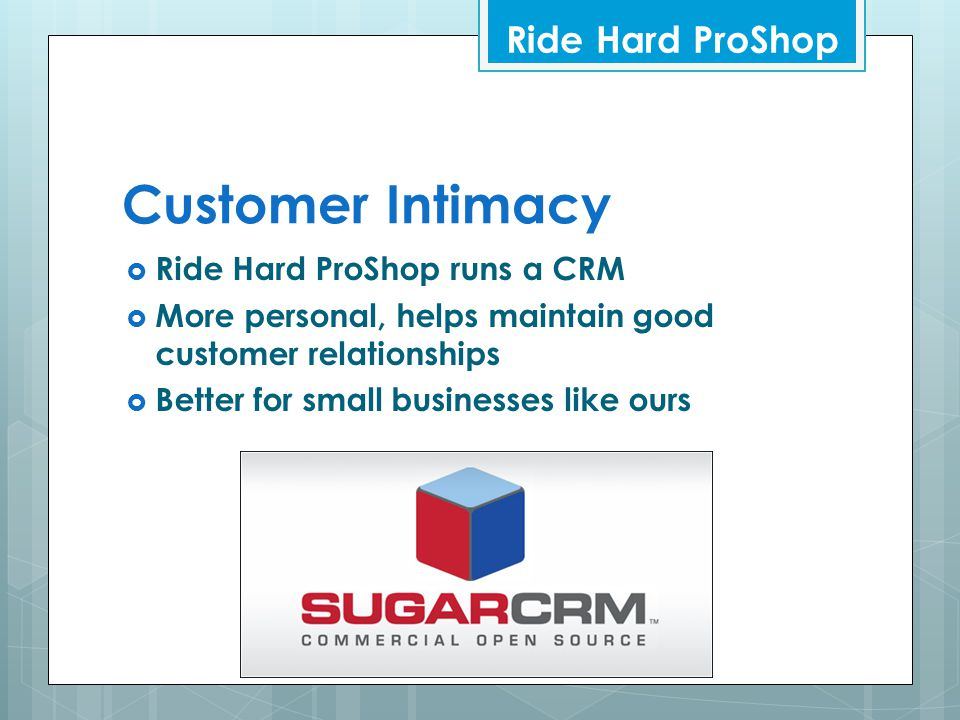 Customer Intimacy  Ride Hard ProShop runs a CRM  More personal, helps maintain good customer relationships  Better for small businesses like ours R