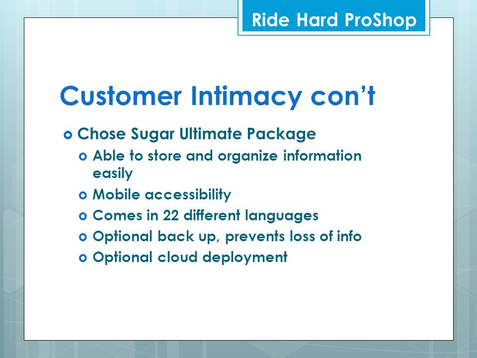 Customer Intimacy con't  Chose Sugar Ultimate Package  Able to store and organize information easily  Mobile accessibility  Comes in 22 different languages  Optional back up, prevents loss of info  Optional cloud deployment Ride Hard ProShop