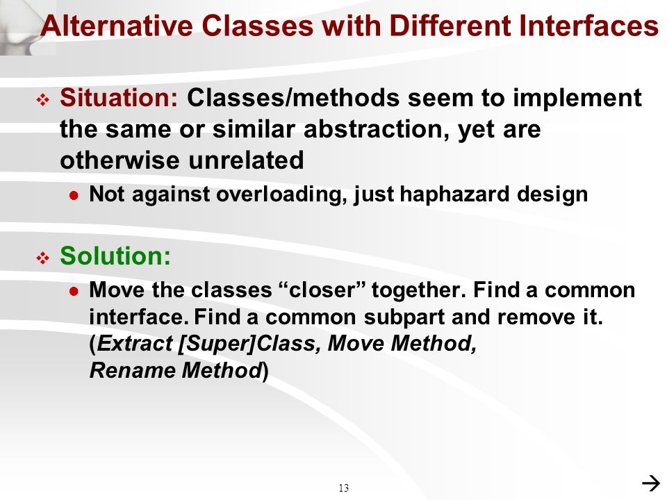 13  Situation: Classes/methods seem to implement the same or similar abstraction, yet are otherwise unrelated l Not against overloading, just haphazard design  Solution: l Move the classes closer together.