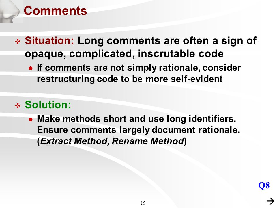 16 Comments  Situation: Long comments are often a sign of opaque, complicated, inscrutable code l If comments are not simply rationale, consider restructuring code to be more self-evident  Solution: l Make methods short and use long identifiers.