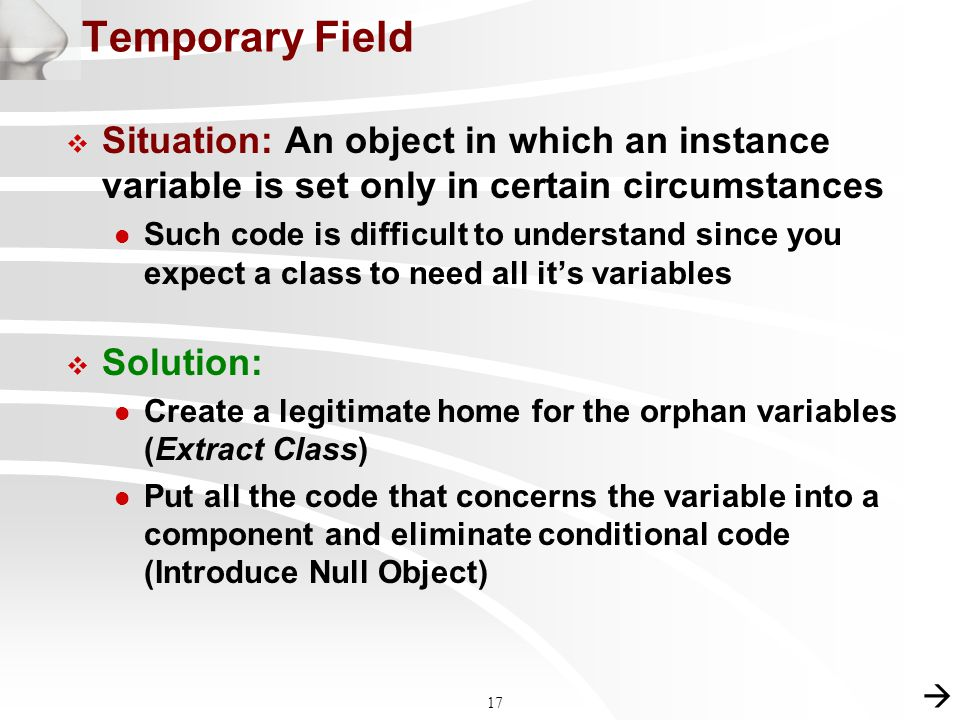 17 Temporary Field  Situation: An object in which an instance variable is set only in certain circumstances l Such code is difficult to understand since you expect a class to need all it's variables  Solution: l Create a legitimate home for the orphan variables (Extract Class) l Put all the code that concerns the variable into a component and eliminate conditional code (Introduce Null Object) 