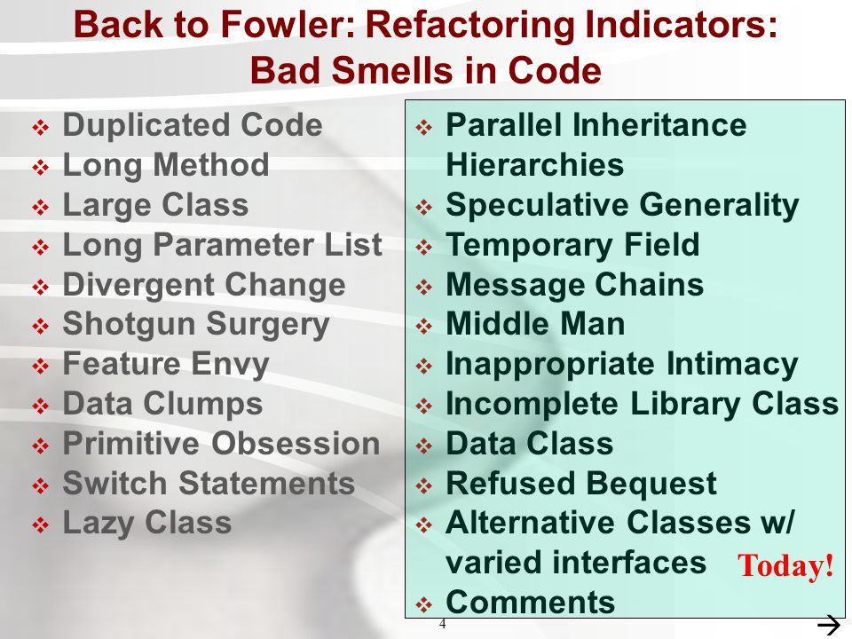 4 4 Back to Fowler: Refactoring Indicators: Bad Smells in Code  Duplicated Code  Long Method  Large Class  Long Parameter List  Divergent Change  Shotgun Surgery  Feature Envy  Data Clumps  Primitive Obsession  Switch Statements  Lazy Class  Parallel Inheritance Hierarchies  Speculative Generality  Temporary Field  Message Chains  Middle Man  Inappropriate Intimacy  Incomplete Library Class  Data Class  Refused Bequest  Alternative Classes w/ varied interfaces  Comments Today.