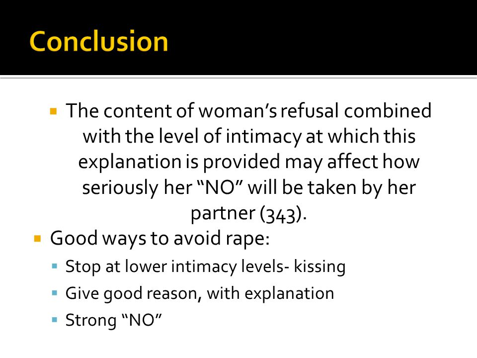  The content of woman's refusal combined with the level of intimacy at which this explanation is provided may affect how seriously her NO will be taken by her partner (343).