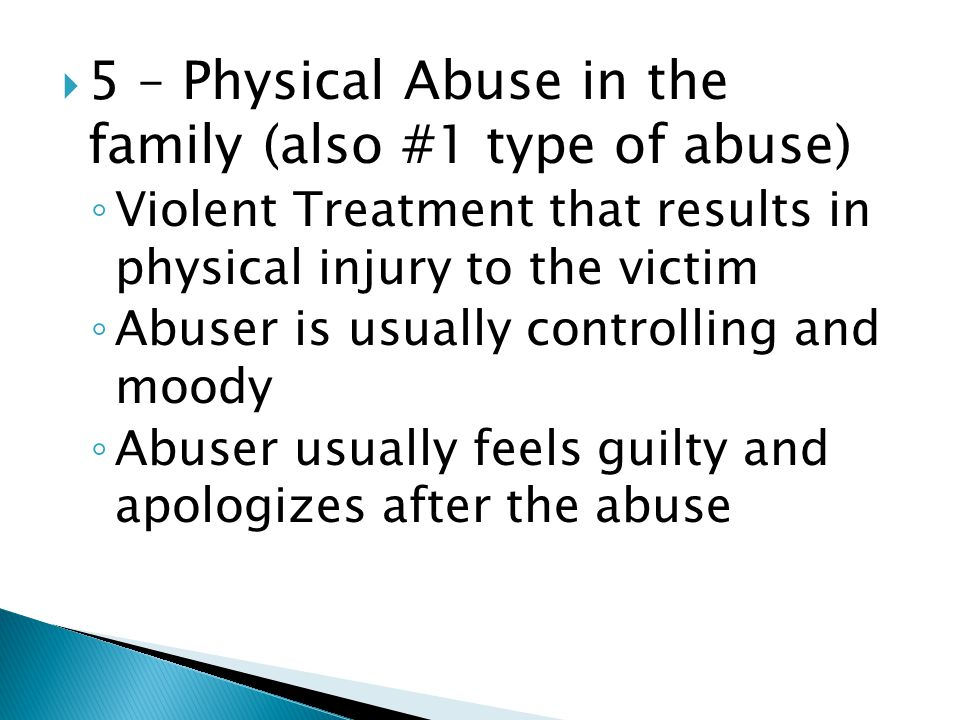  5 – Physical Abuse in the family (also #1 type of abuse) ◦ Violent Treatment that results in physical injury to the victim ◦ Abuser is usually controlling and moody ◦ Abuser usually feels guilty and apologizes after the abuse