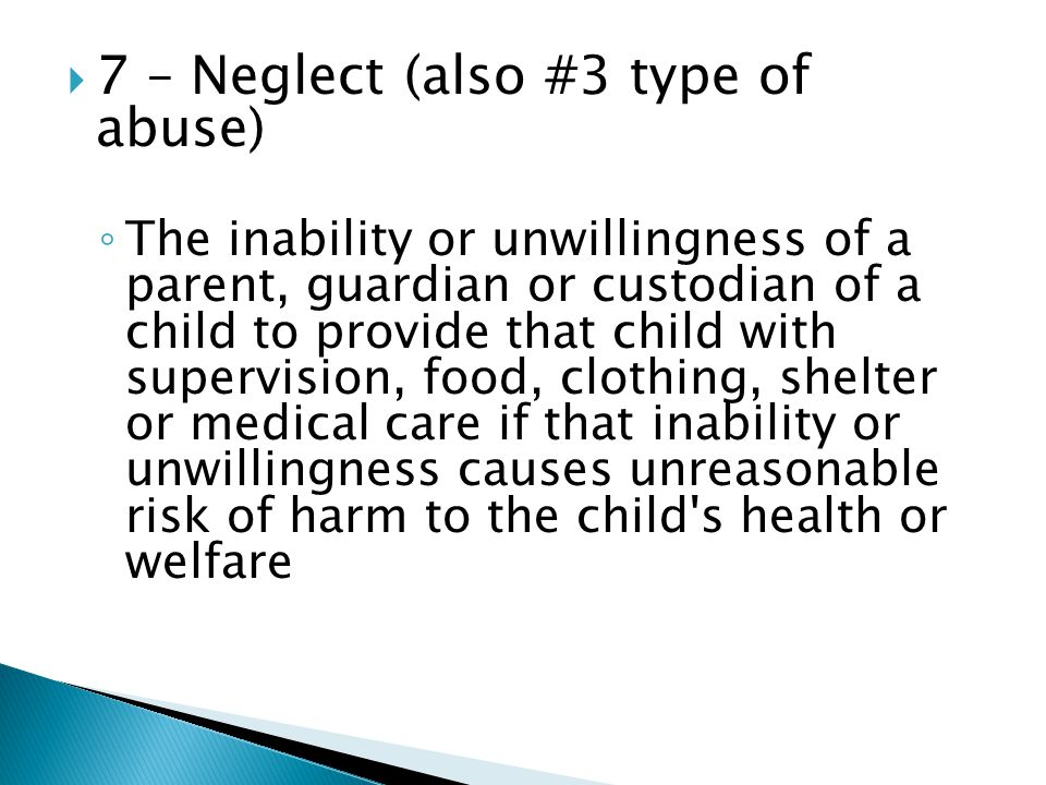  7 – Neglect (also #3 type of abuse) ◦ The inability or unwillingness of a parent, guardian or custodian of a child to provide that child with supervision, food, clothing, shelter or medical care if that inability or unwillingness causes unreasonable risk of harm to the child s health or welfare
