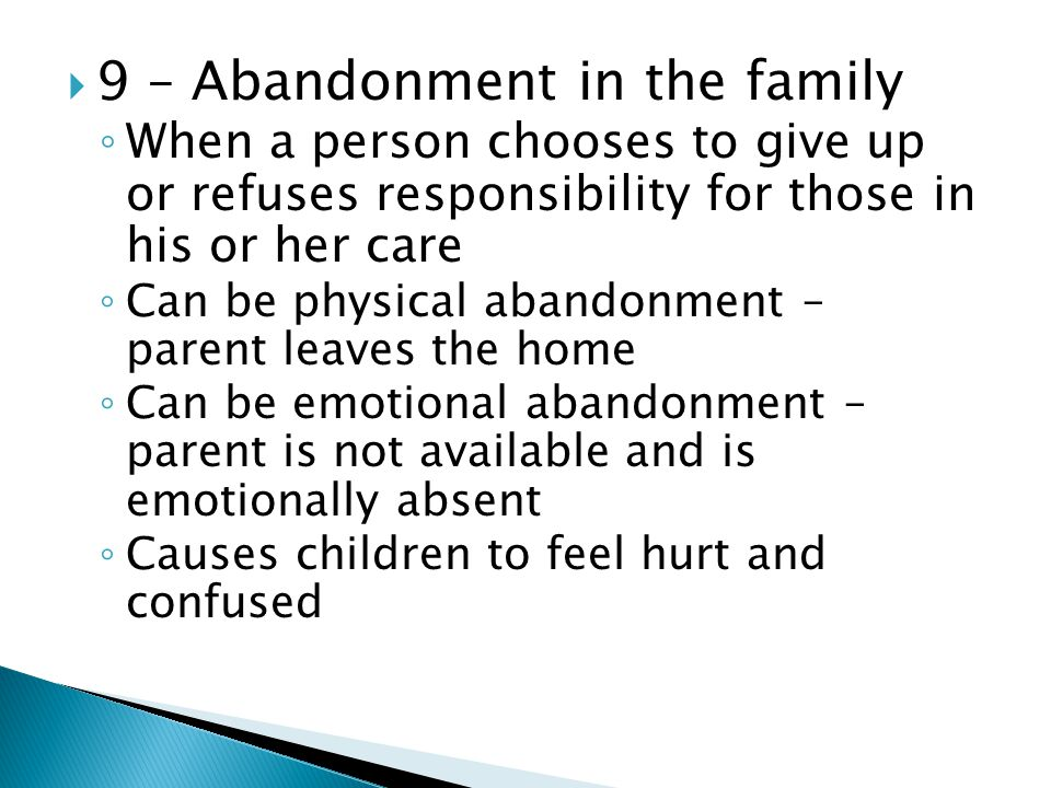  9 – Abandonment in the family ◦ When a person chooses to give up or refuses responsibility for those in his or her care ◦ Can be physical abandonment – parent leaves the home ◦ Can be emotional abandonment – parent is not available and is emotionally absent ◦ Causes children to feel hurt and confused