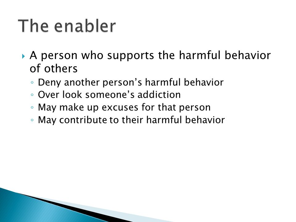  A person who supports the harmful behavior of others ◦ Deny another person's harmful behavior ◦ Over look someone's addiction ◦ May make up excuses for that person ◦ May contribute to their harmful behavior