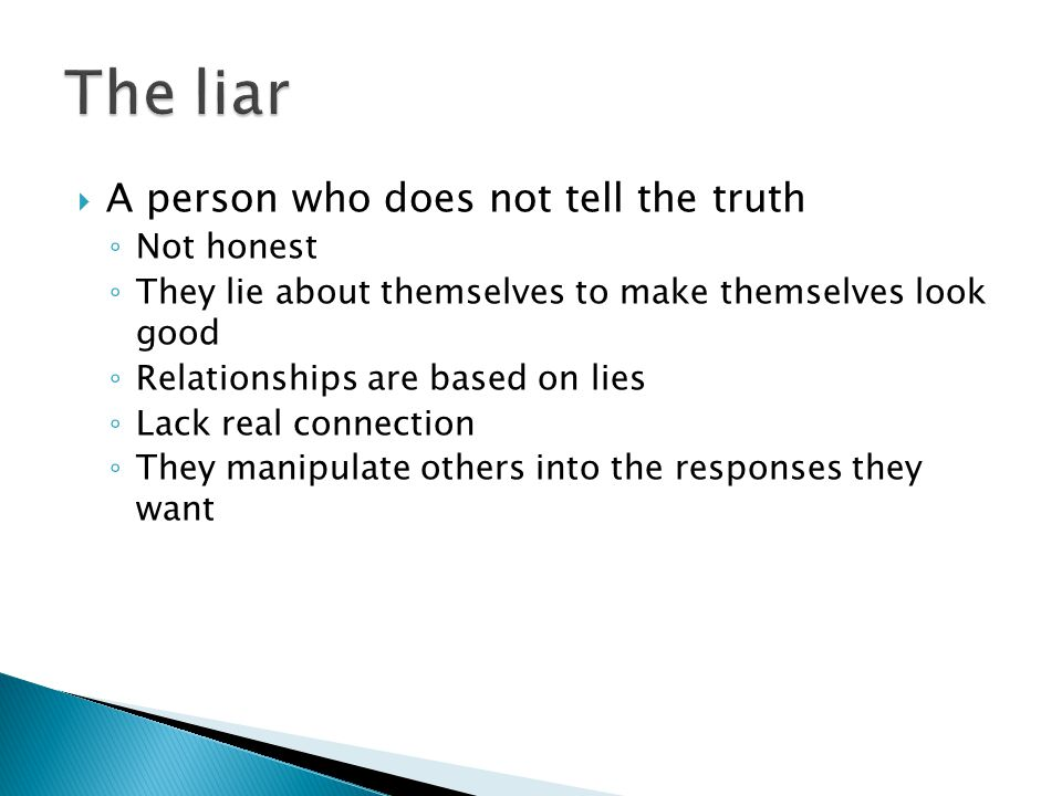  A person who does not tell the truth ◦ Not honest ◦ They lie about themselves to make themselves look good ◦ Relationships are based on lies ◦ Lack real connection ◦ They manipulate others into the responses they want