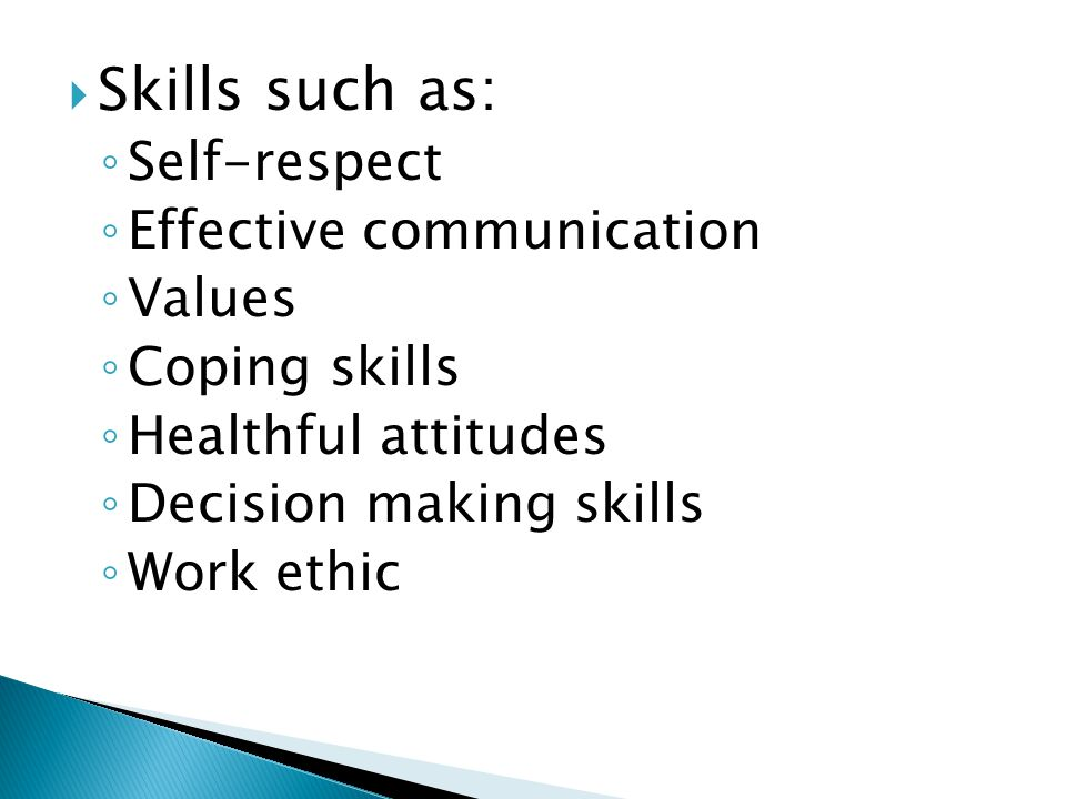  Skills such as: ◦ Self-respect ◦ Effective communication ◦ Values ◦ Coping skills ◦ Healthful attitudes ◦ Decision making skills ◦ Work ethic