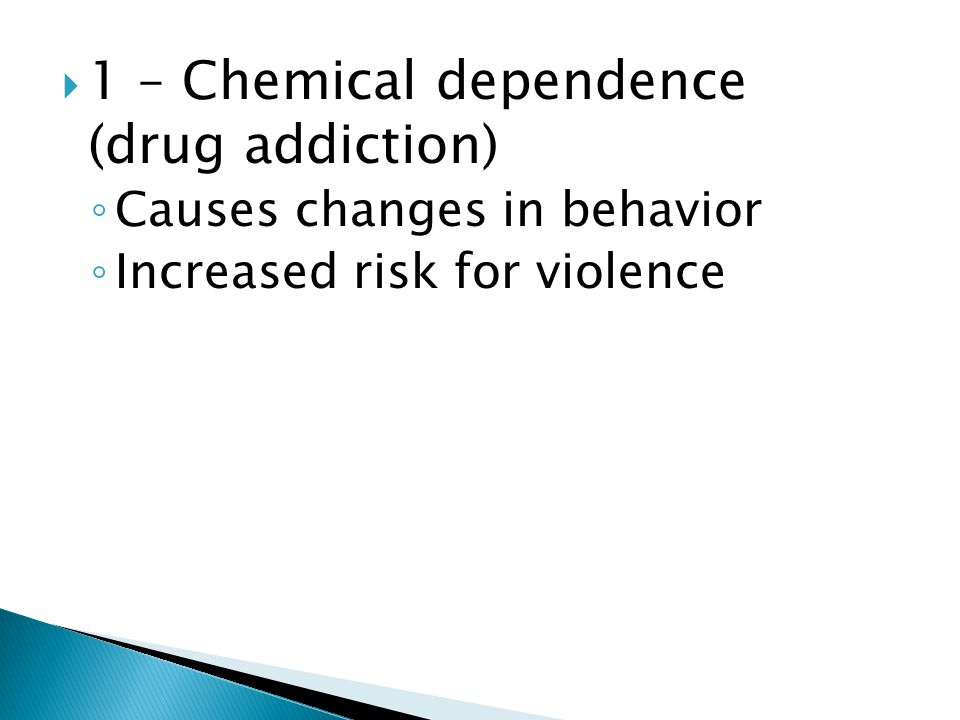  1 – Chemical dependence (drug addiction) ◦ Causes changes in behavior ◦ Increased risk for violence
