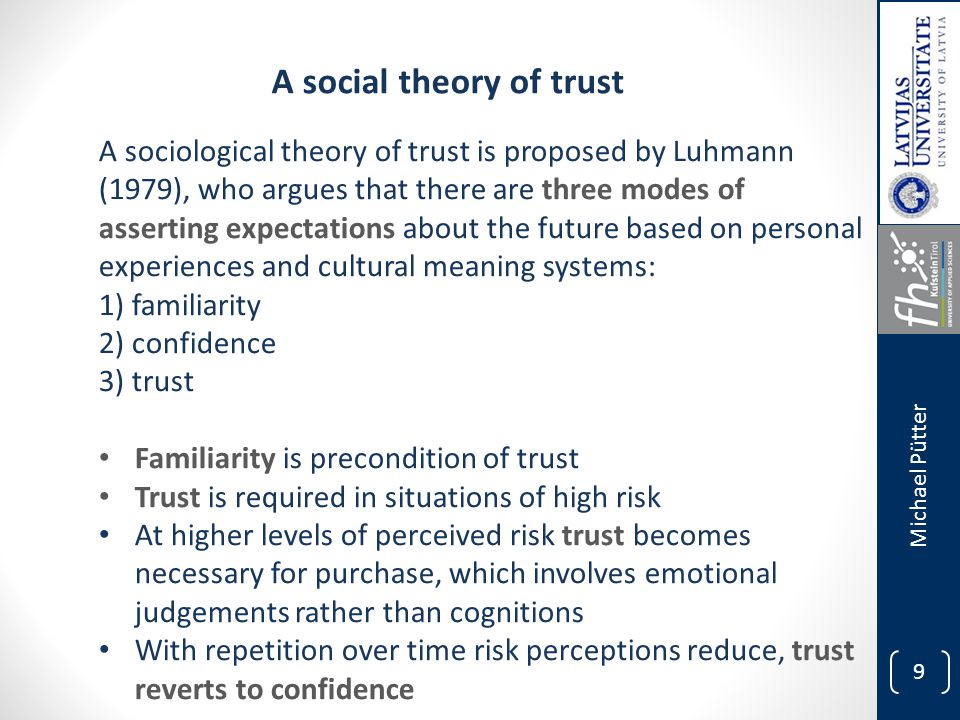 9 Michael Pütter A sociological theory of trust is proposed by Luhmann (1979), who argues that there are three modes of asserting expectations about the future based on personal experiences and cultural meaning systems: 1) familiarity 2) confidence 3) trust Familiarity is precondition of trust Trust is required in situations of high risk At higher levels of perceived risk trust becomes necessary for purchase, which involves emotional judgements rather than cognitions With repetition over time risk perceptions reduce, trust reverts to confidence A social theory of trust