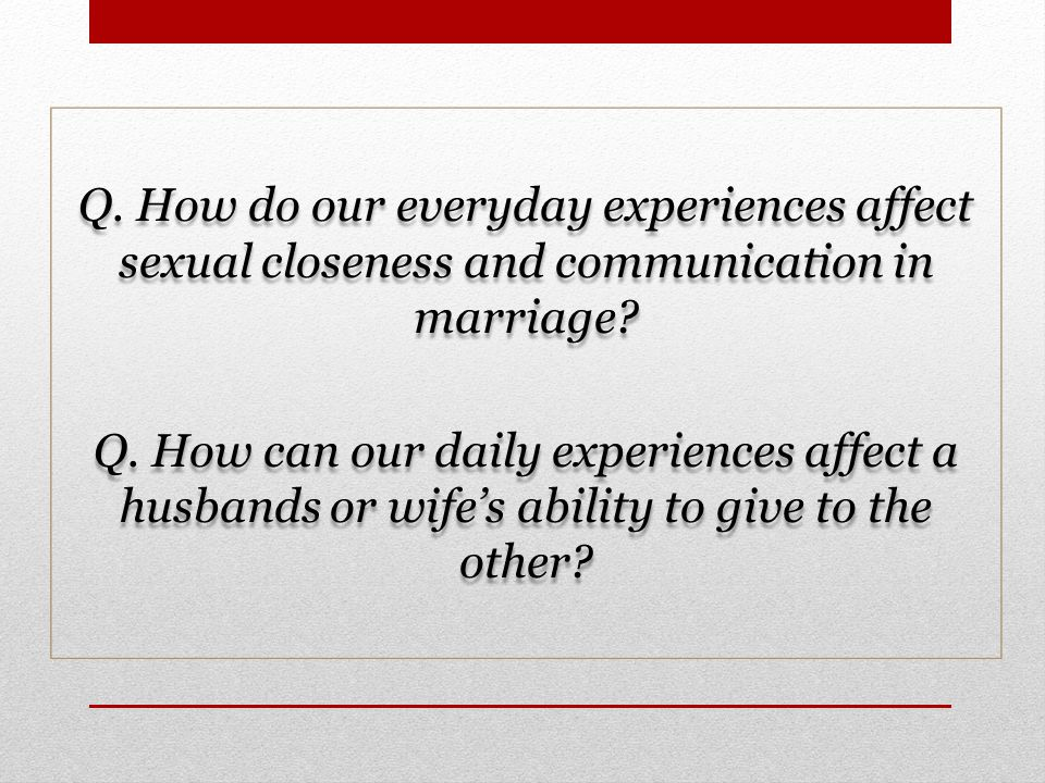 Q. How do our everyday experiences affect sexual closeness and communication in marriage.