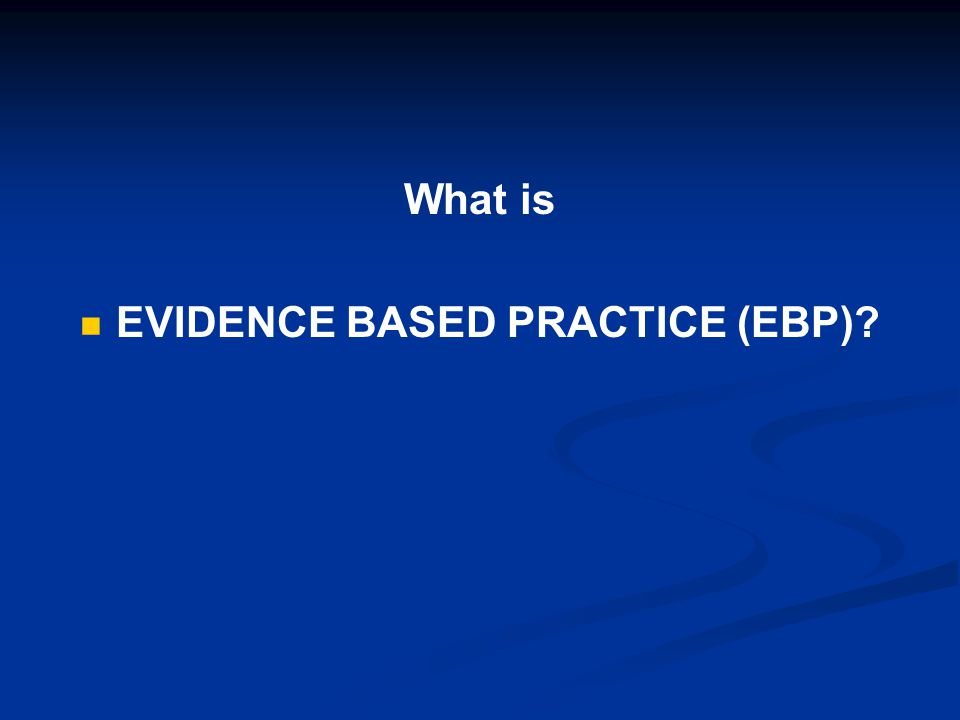 What is EVIDENCE BASED PRACTICE (EBP).1.