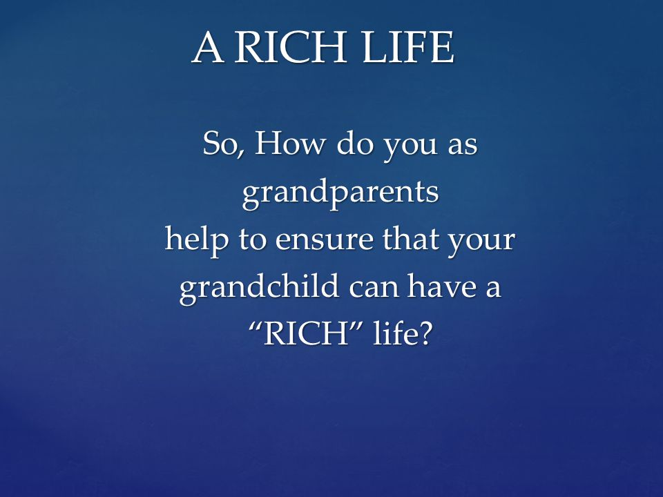 A RICH LIFE So, How do you as grandparents help to ensure that your grandchild can have a RICH life