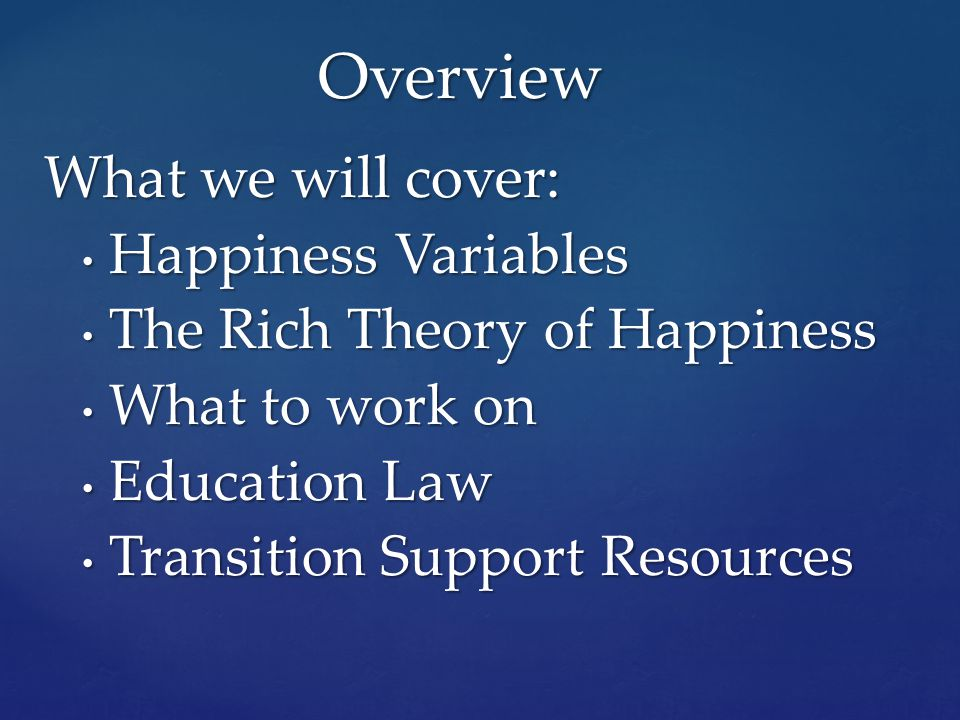 What we will cover: Happiness Variables Happiness Variables The Rich Theory of Happiness The Rich Theory of Happiness What to work on What to work on Education Law Education Law Transition Support Resources Transition Support Resources Overview