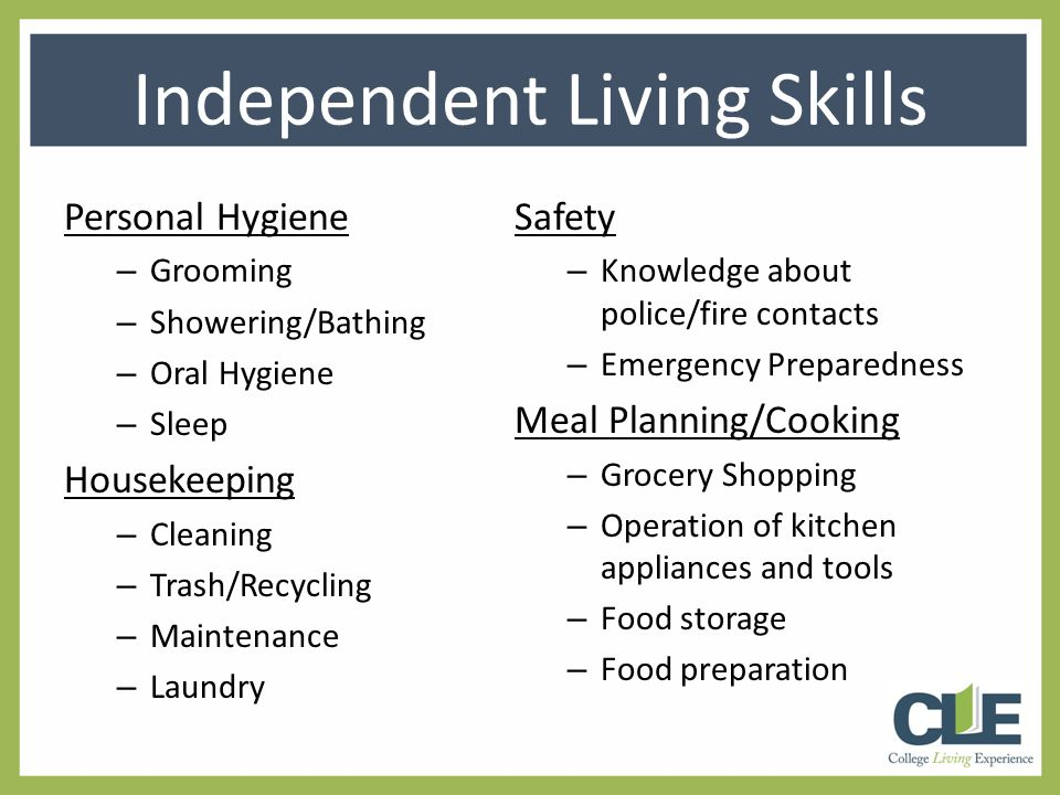 Personal Hygiene – Grooming – Showering/Bathing – Oral Hygiene – Sleep Housekeeping – Cleaning – Trash/Recycling – Maintenance – Laundry Safety – Knowledge about police/fire contacts – Emergency Preparedness Meal Planning/Cooking – Grocery Shopping – Operation of kitchen appliances and tools – Food storage – Food preparation