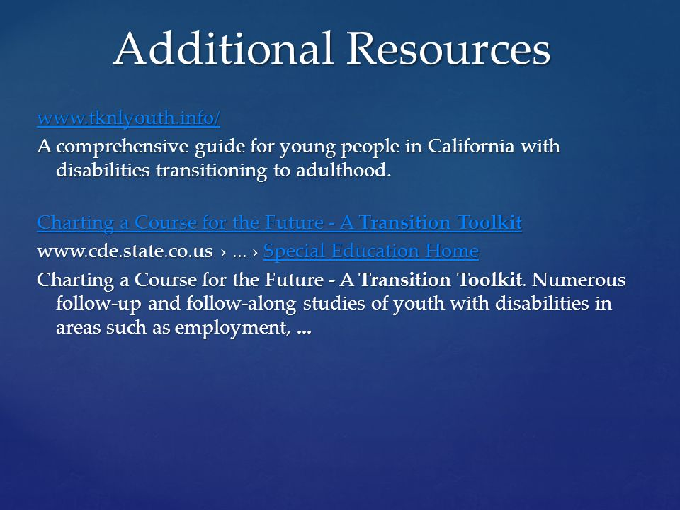 Additional Resources www.tknlyouth.info/ A comprehensive guide for young people in California with disabilities transitioning to adulthood.