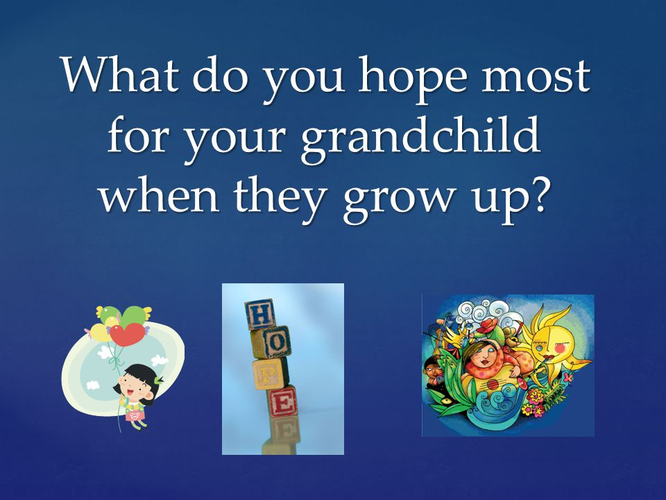 What do you hope most for your grandchild when they grow up