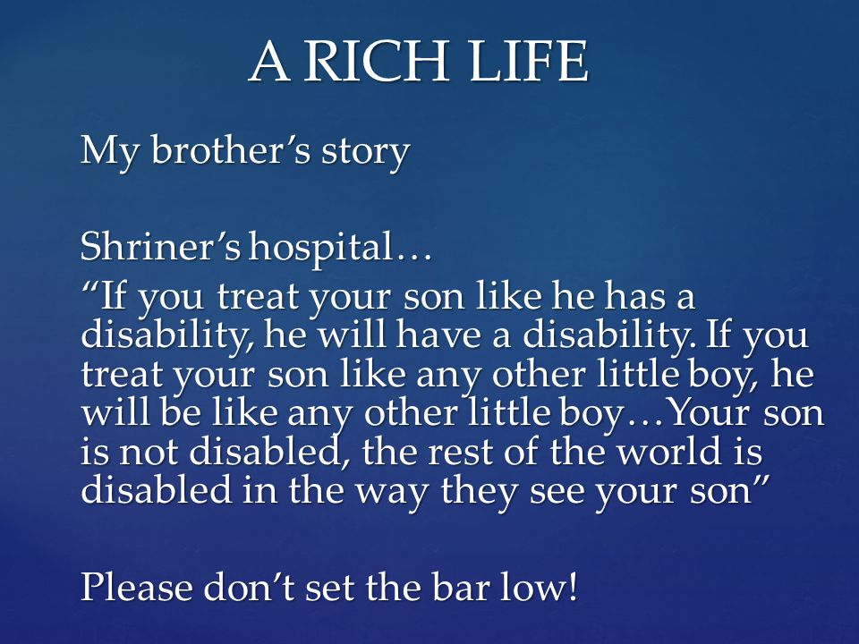 A RICH LIFE My brother's story Shriner's hospital… If you treat your son like he has a disability, he will have a disability.