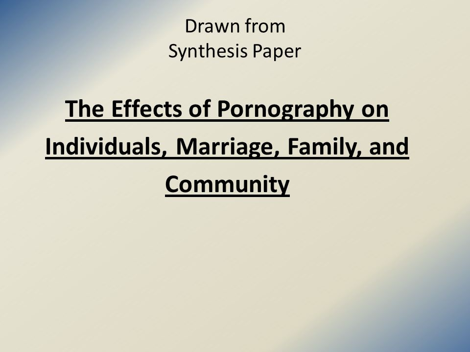 Drawn from Synthesis Paper The Effects of Pornography on Individuals, Marriage, Family, and Community