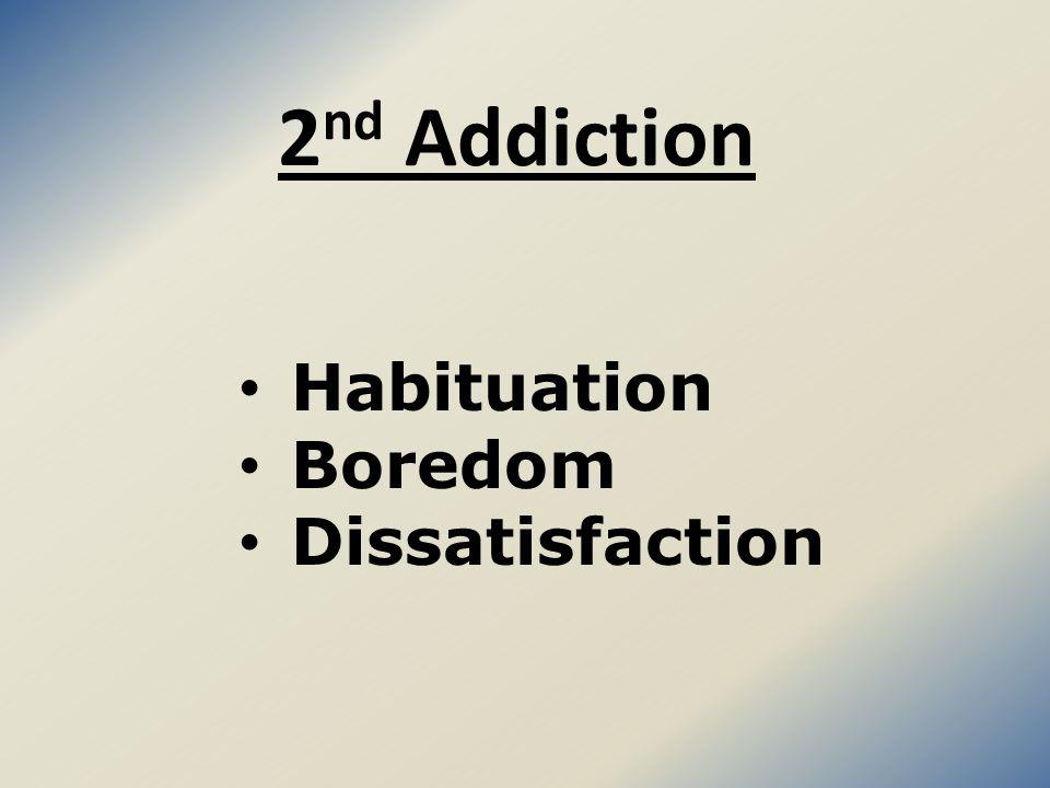 2 nd Addiction Habituation Boredom Dissatisfaction