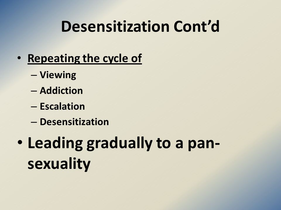 Desensitization Cont'd Repeating the cycle of – Viewing – Addiction – Escalation – Desensitization Leading gradually to a pan- sexuality