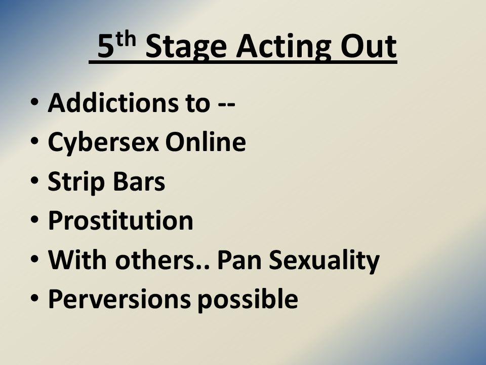 5 th Stage Acting Out Addictions to -- Cybersex Online Strip Bars Prostitution With others..