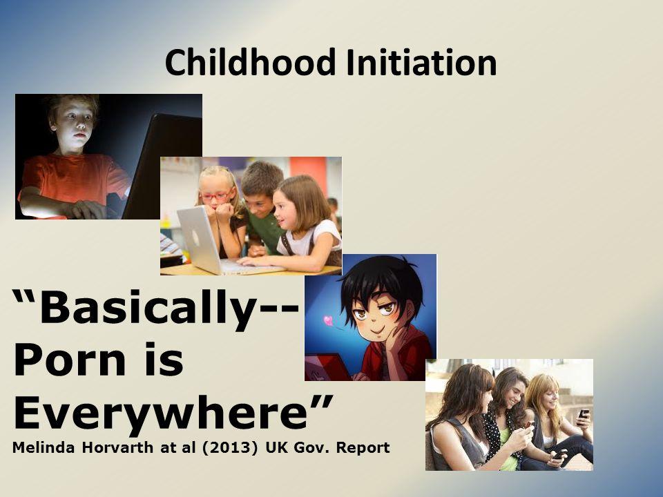 Childhood Initiation Basically-- Porn is Everywhere Melinda Horvarth at al (2013) UK Gov. Report