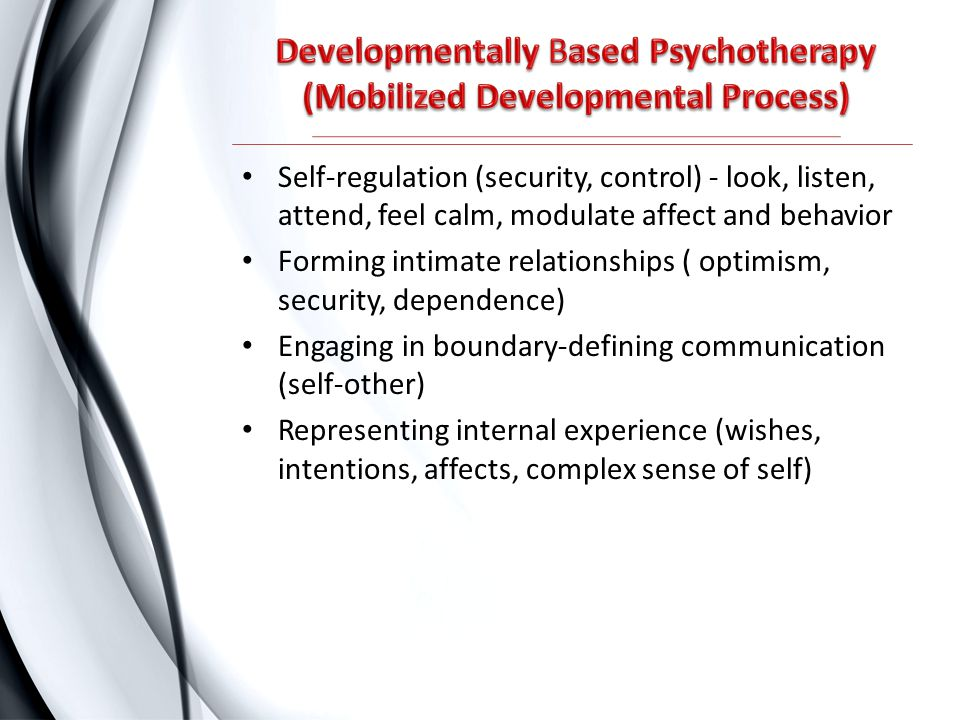 Self-regulation (security, control) - look, listen, attend, feel calm, modulate affect and behavior Forming intimate relationships ( optimism, securit
