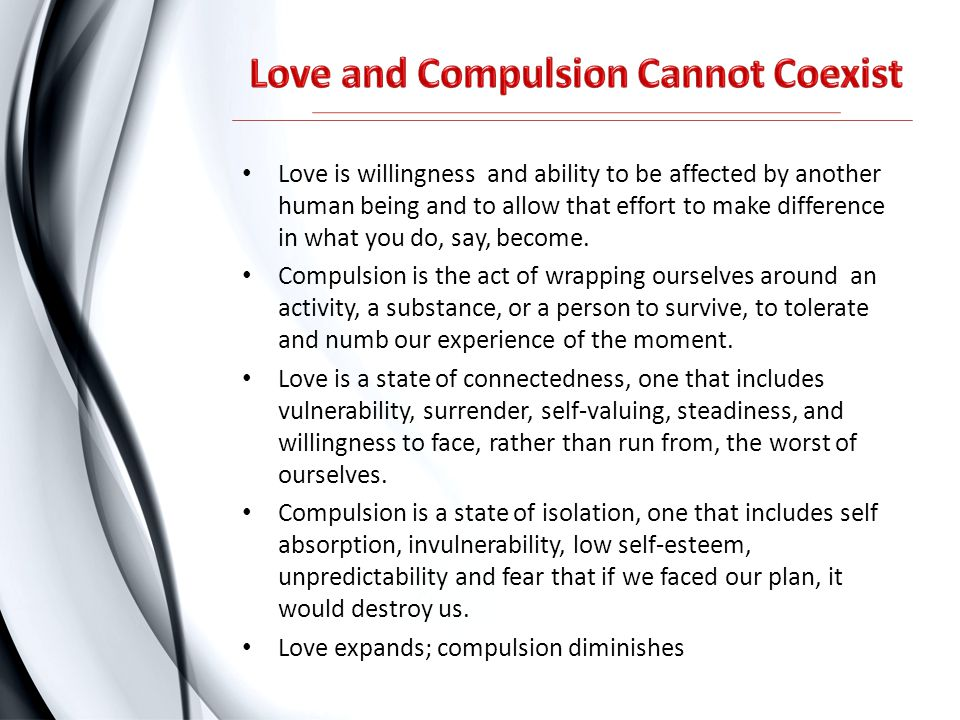 Love is willingness and ability to be affected by another human being and to allow that effort to make difference in what you do, say, become. Compuls